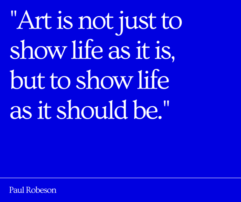"Quote from Paul Robeson: ""Art is not just to show life as it is, but to show life as it should be."""